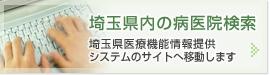 埼玉県内の病医院検索 埼玉県医療機能情報提供システムのサイトへ移動します